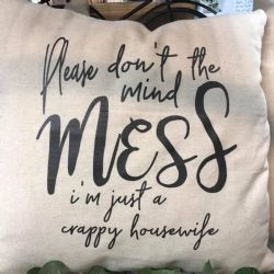 Pillow-Please Don't Mind The Mess, I'm Just a Crappy Housewife